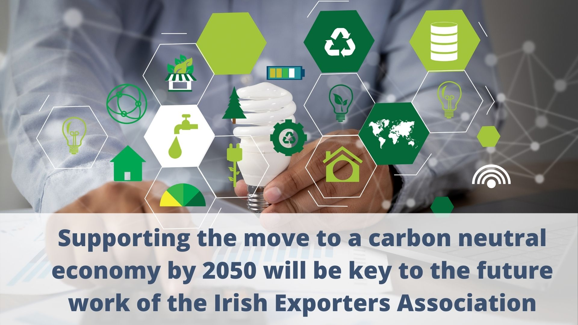 Supporting the move to a carbon neutral economy by 2050 will be key to the future work of the Irish Exporters Association