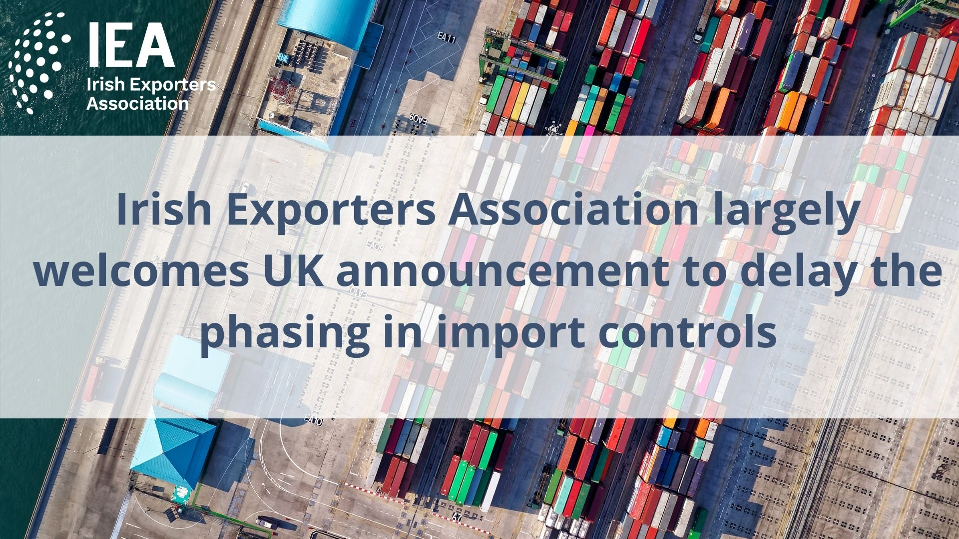 Irish Exporters Association largely welcomes UK announcement to delay phasing in import controls