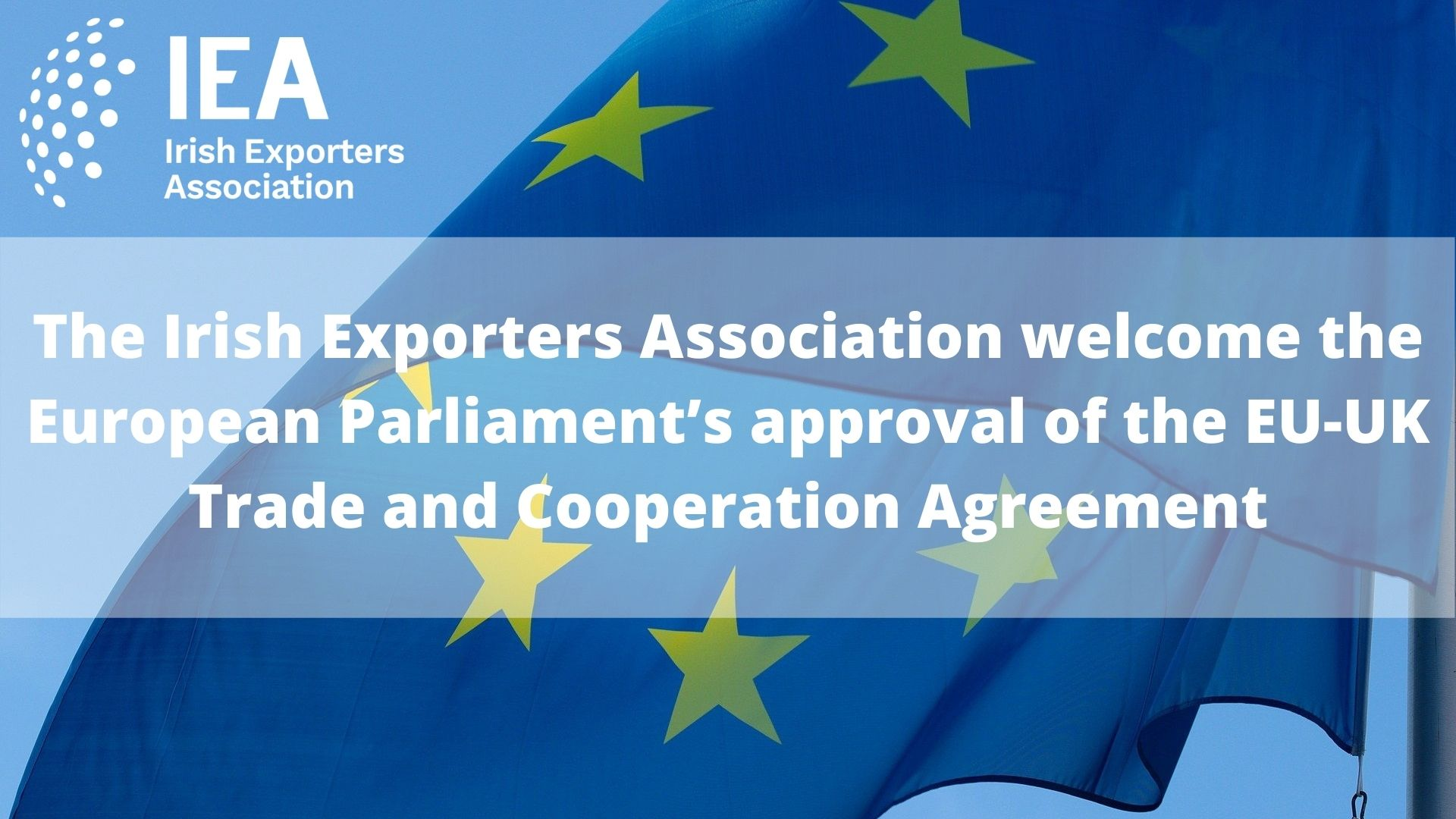 The Irish Exporters Association welcome the European Parliament's approval of the EU-UK Trade and Cooperation Agreement